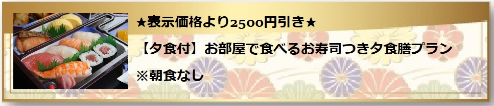 ★表示価格より2500円引き★【夕食付】お部屋で食べるお寿司つき夕食膳プラン※朝食なし